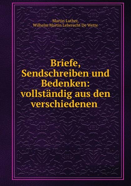 Martin Luther Briefe, Sendschreiben und Bedenken: vollstandig aus den verschiedenen .