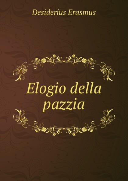Erasmus Desiderius Elogio della pazzia erasmus desiderius elogio della pazzia italian edition