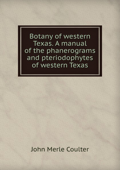 John Merle Botany of western Texas. A manual of the phanerograms and pteriodophytes of western Texas john merle a textbook of botany for colleges and universities
