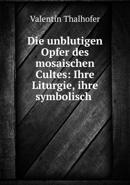 Valentin Thalhofer Die unblutigen Opfer des mosaischen Cultes: Ihre Liturgie, ihre symbolisch .