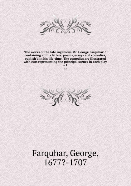 George Farquhar The works of the late ingenious Mr. George Farquhar: : containing all his letters, poems, essays and comedies, publish.d in his life-time. The comedies are illustrated with cuts representing the principal scenes in each play. v.1 george farquhar the beaux stratagem