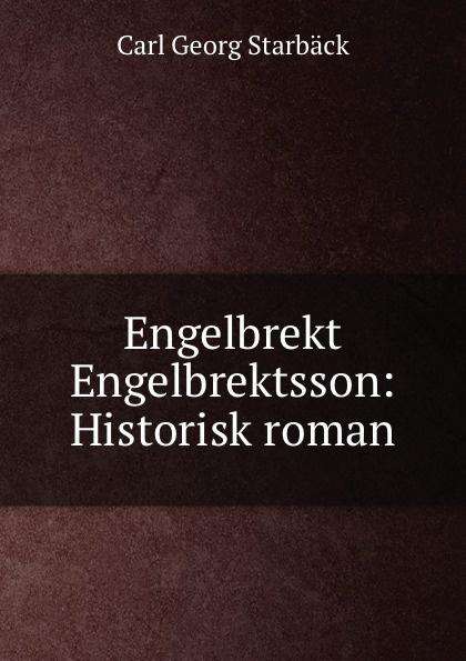 Carl Georg Starbäck Engelbrekt Engelbrektsson: Historisk roman carl georg starbäck kong karls testamente historisk roman i tre dele
