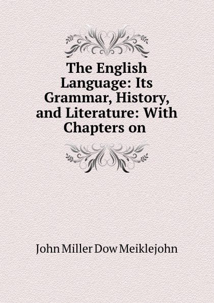 John Miller Dow Meiklejohn The English Language: Its Grammar, History, and Literature: With Chapters on . john miller d meiklejohn an old educational reformer dr andrew bell