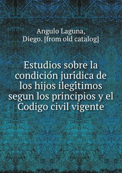 Angulo Laguna Estudios sobre la condicion juridica de los hijos ilegitimos segun los principios y el Codigo civil vigente los hijos del topo