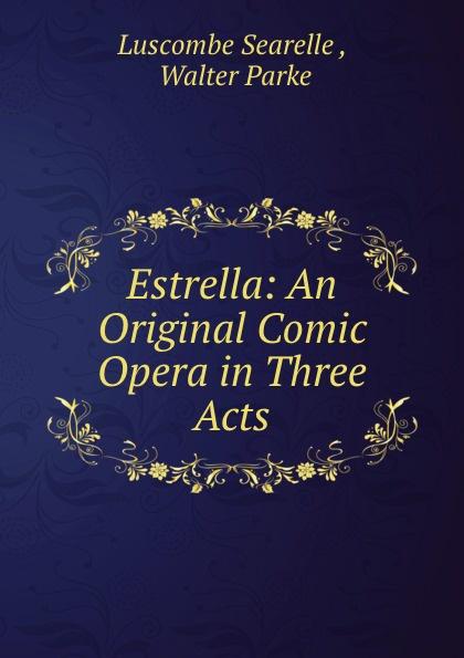 Luscombe Searelle Estrella: An Original Comic Opera in Three Acts