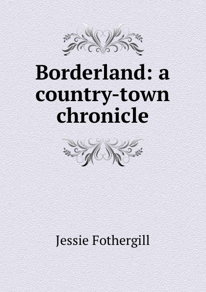Fothergill Jessie Borderland: a country-town chronicle