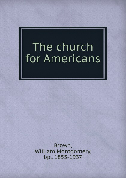 William Montgomery Brown The church for Americans brown william montgomery communism and christianism