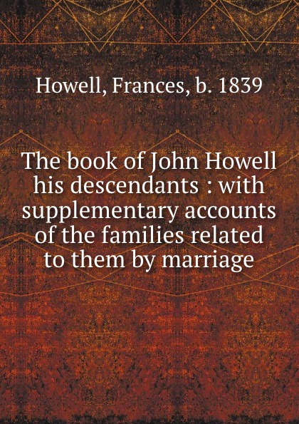 Frances Howell The book of John Howell . his descendants : with supplementary accounts of the families related to them by marriage margaret howell бермуды