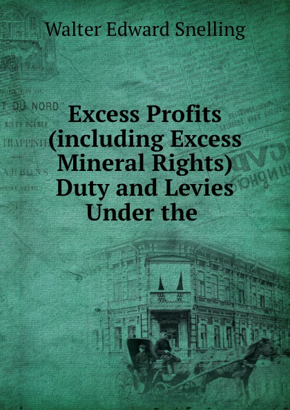 Walter Edward Snelling Excess Profits (including Excess Mineral Rights) Duty and Levies Under the .