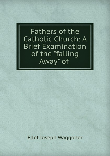 Ellet Joseph Waggoner Fathers of the Catholic Church: A Brief Examination of the falling Away of . alonzo jones ellet waggoner lecciones sobre la fe
