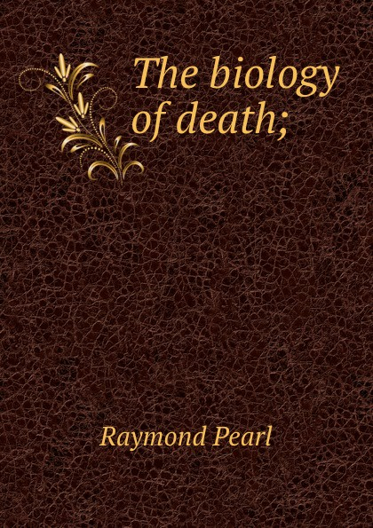 Raymond Pearl The biology of death;
