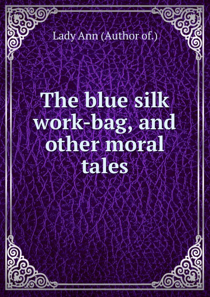 Lady Ann The blue silk work-bag, and other moral tales