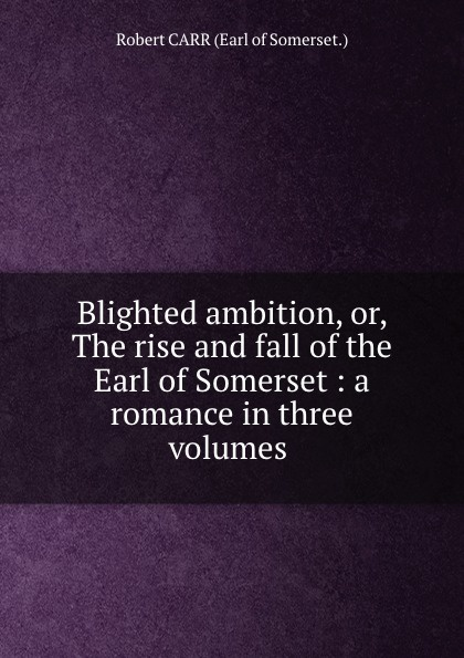Robert Carr Blighted ambition, or, The rise and fall of the Earl of Somerset : a romance in three volumes