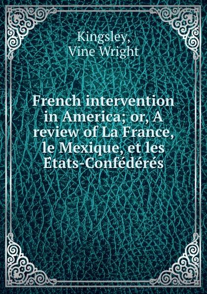 Vine Wright Kingsley French intervention in America; or, A review of La France, le Mexique, et les Etats-Confederes eugène lefêvre le mexique et l intervention europeenne french edition