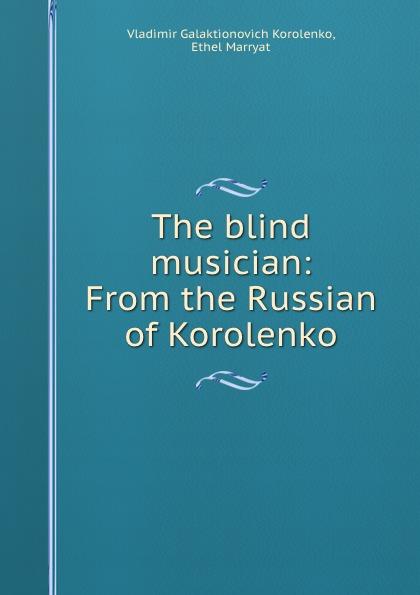 Vladimir Galaktionovich Korolenko The blind musician: From the Russian of Korolenko недорого