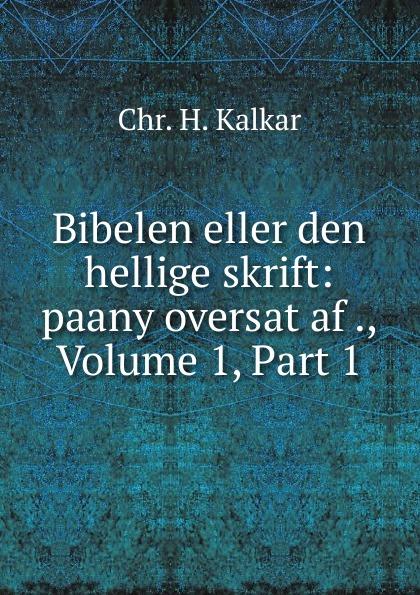 Chr. H. Kalkar Bibelen eller den hellige skrift: paany oversat af ., Volume 1,.Part 1 j p wachlin bibelen eller den heliga skrift innehallande gamla och nya testamentets volume 2