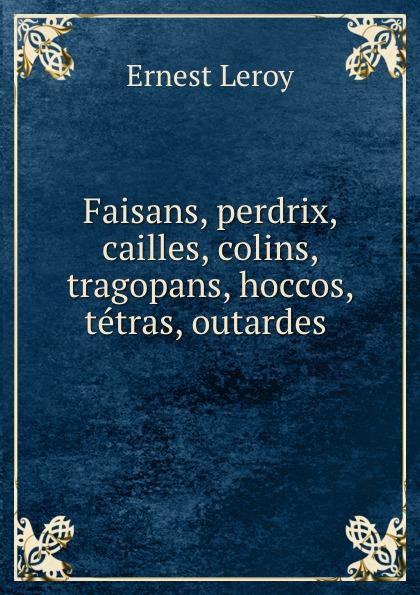 Ernest Leroy Faisans, perdrix, cailles, colins, tragopans, hoccos, tetras, outardes .