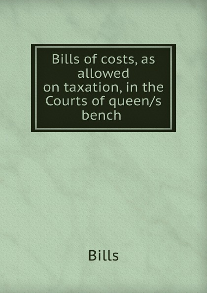 Bills of costs, as allowed on taxation, in the Courts of queen/s bench ., Bills