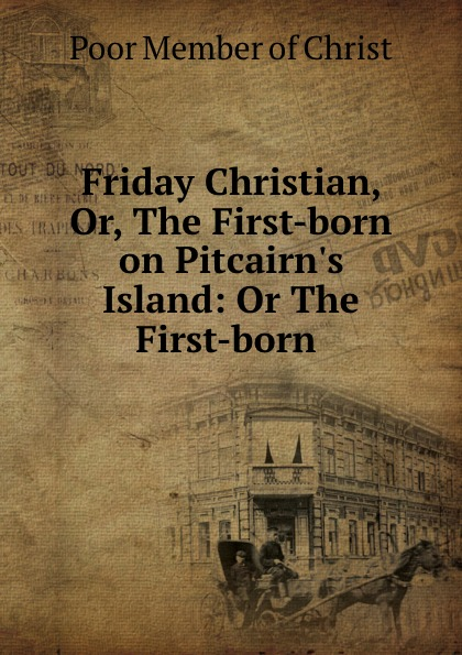 Poor Member of Christ Friday Christian, Or, The First-born on Pitcairn.s Island: Or The First-born . island born