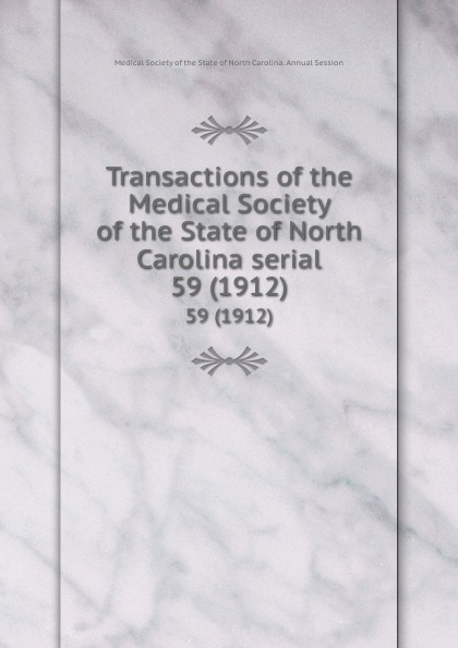 Transactions of the Medical Society of the State of North Carolina serial. 59 (1912) william woods holden proceedings of the state medical convention held in raleigh april 1849 and constitution and medical ethics of the medical society of north carolina then adopted