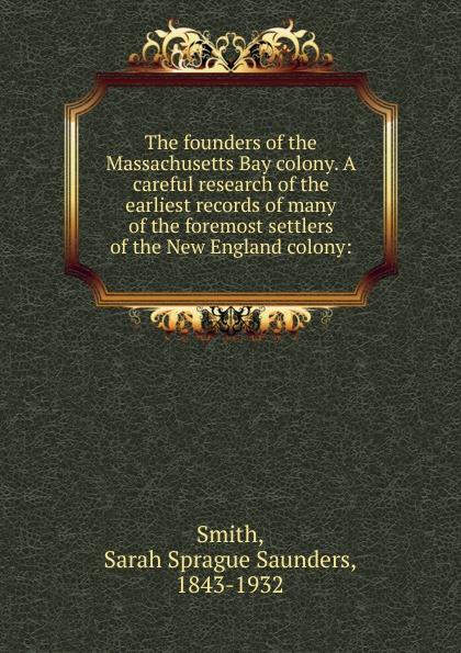 цены на Sarah Sprague Saunders Smith The founders of the Massachusetts Bay colony. A careful research of the earliest records of many of the foremost settlers of the New England colony:  в интернет-магазинах