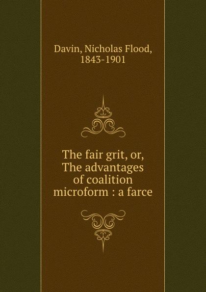 Nicholas Flood Davin The fair grit, or, The advantages of coalition microform : a farce