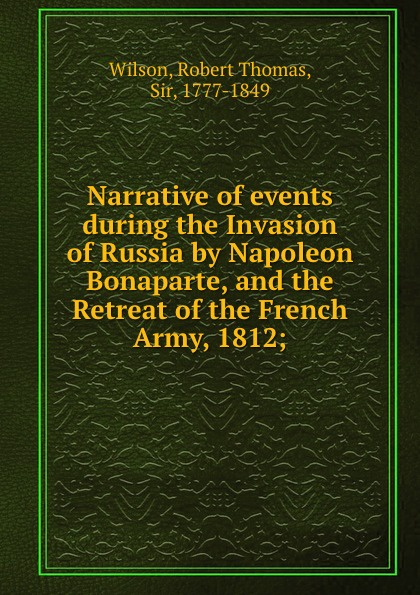 Robert Thomas Wilson Narrative of events during the Invasion of Russia by Napoleon Bonaparte, and the Retreat of the French Army, 1812; недорого