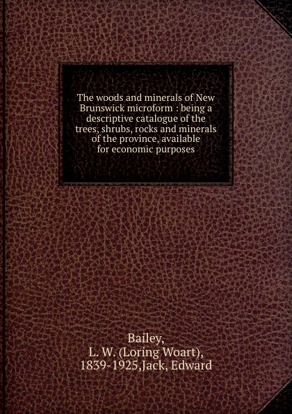 Loring Woart Bailey The woods and minerals of New Brunswick microform : being a descriptive catalogue of the trees, shrubs, rocks and minerals of the province, available for economic purposes rocks and minerals