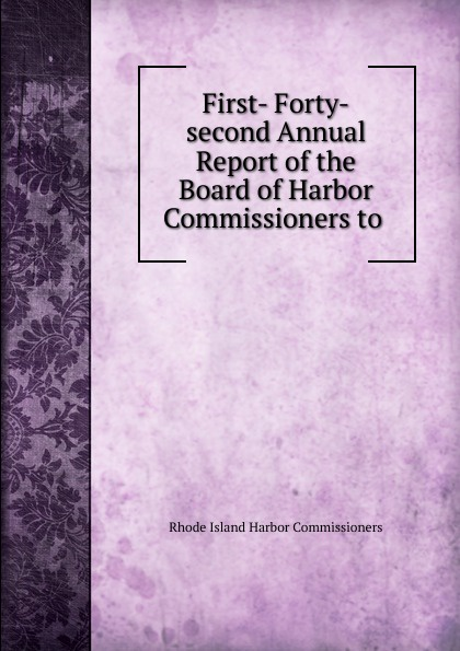 Rhode Island Harbor Commissioners First- Forty-second Annual Report of the Board of Harbor Commissioners to .