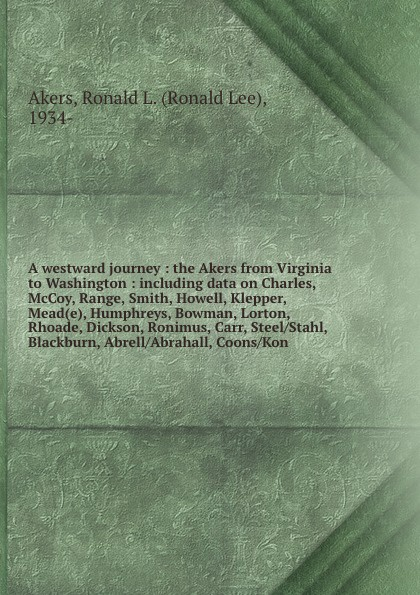 Ronald Lee Akers A westward journey : the Akers from Virginia to Washington : including data on Charles, McCoy, Range, Smith, Howell, Klepper, Mead(e), Humphreys, Bowman, Lorton, Rhoade, Dickson, Ronimus, Carr, Steel/Stahl, Blackburn, Abrell/Abrahall, Coons/Kon john akers the infinet