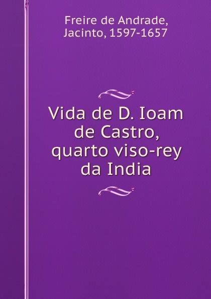 Freire de Andrade Vida de D. Ioam de Castro, quarto viso-rey da India freire de andrade alfredo augusto colonisação de lourenço marques conferencia feita em 13 de março de 1897