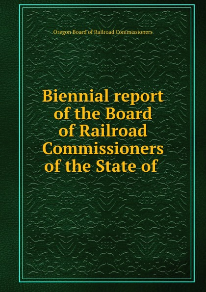 Oregon Board of Railroad Commissioners Biennial report of the Board of Railroad Commissioners of the State of .