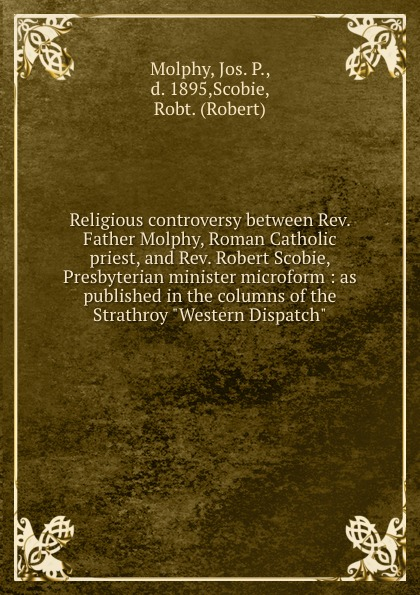 """Jos. P. Molphy Religious controversy between Rev. Father Molphy, Roman Catholic priest, and Rev. Robert Scobie, Presbyterian minister microform : as published in the columns of the Strathroy """"Western Dispatch"""""""