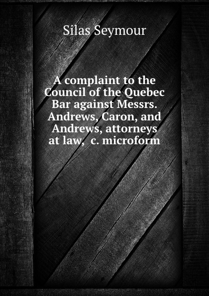 Silas Seymour A complaint to the Council of the Quebec Bar against Messrs. Andrews, Caron, and Andrews, attorneys at law, .c. microform andrews silas milton the sabbath at home