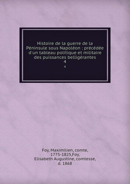 Maximilien Foy Histoire de la guerre de la Peninsule sous Napoleon : precedee d.un tableau politique et militaire des puissances belligerantes. 4
