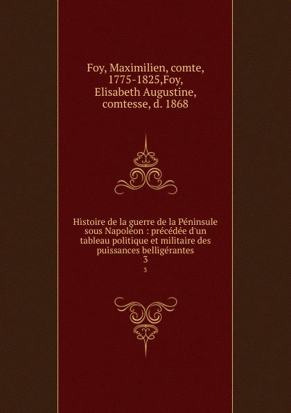 Maximilien Foy Histoire de la guerre de la Peninsule sous Napoleon : precedee d.un tableau politique et militaire des puissances belligerantes. 3