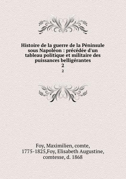 Maximilien Foy Histoire de la guerre de la Peninsule sous Napoleon : precedee d.un tableau politique et militaire des puissances belligerantes. 2