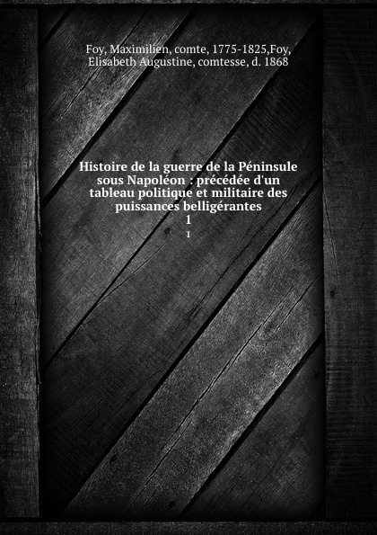Maximilien Foy Histoire de la guerre de la Peninsule sous Napoleon : precedee d.un tableau politique et militaire des puissances belligerantes. 1