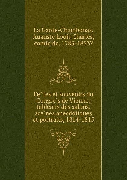 Auguste Louis Charles La Garde-Chambonas Fetes et souvenirs du Congres de Vienne; tableaux des salons, scenes anecdotiques et portraits, 1814-1815
