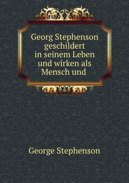 George Stephenson Georg Stephenson geschildert in seinem Leben und wirken als Mensch und . цена и фото