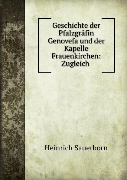 Heinrich Sauerborn Geschichte der Pfalzgrafin Genovefa und der Kapelle Frauenkirchen: Zugleich . bruno golz pfalzgrafin genovefa in der deutschen dichtung classic reprint