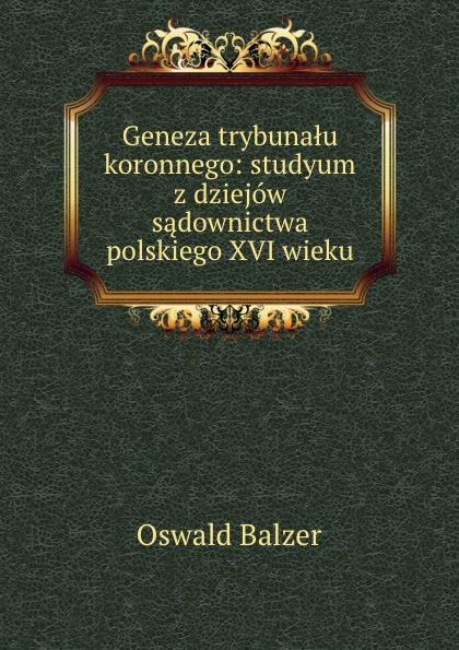 Oswald Balzer Geneza trybunalu koronnego: studyum z dziejow sadownictwa polskiego XVI wieku пилькер balzer lofoten