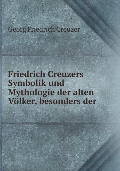 Georg Friedrich Creuzer Friedrich Creuzers Symbolik und Mythologie der alten Volker, besonders der . friedrich creuzer friedrich creuzers symbolik und mythologie der alten volker besonders der griechen