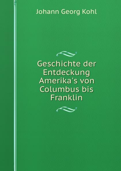 Kohl Johann Georg Geschichte der Entdeckung Amerika.s von Columbus bis Franklin