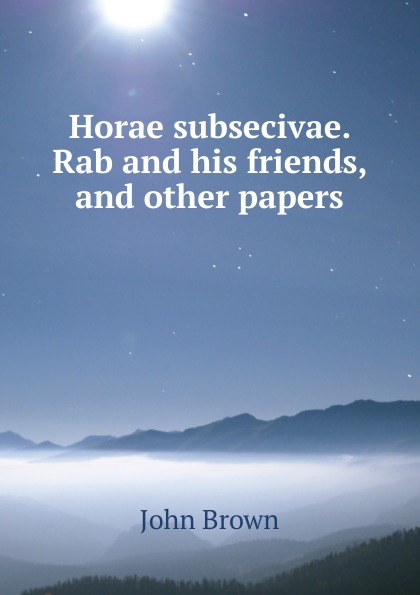 Horae subsecivae. Rab and his friends, and other papers