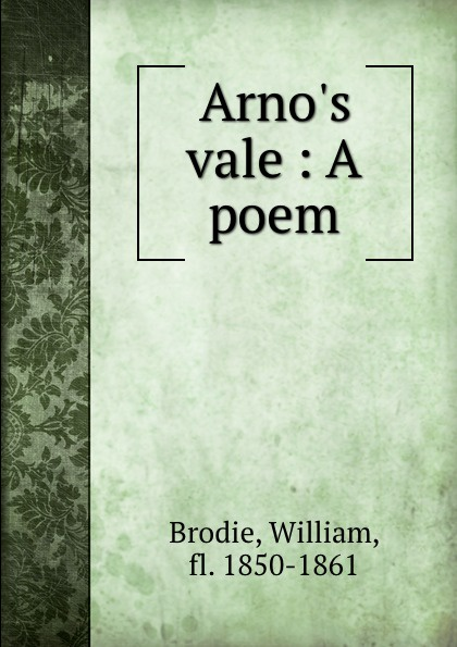 William Brodie Arno.s vale : A poem