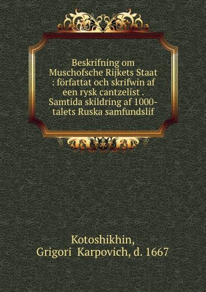 Grigorii Karpovich Kotoshikhin Beskrifning om Muschofsche Rijkets Staat : forfattat och skrifwin af een rysk cantzelist . Samtida skildring af 1000-talets Ruska samfundslif rysk parlor och ordbok