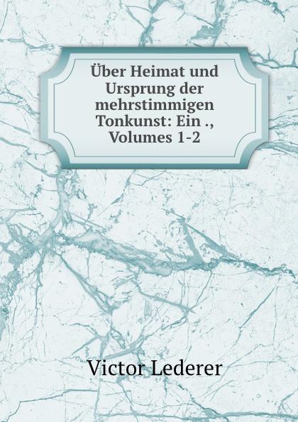 Victor Lederer Uber Heimat und Ursprung der mehrstimmigen Tonkunst: Ein ., Volumes 1-2 c f plattner vorlesungen uber allgemeine huttenkunde volume 2
