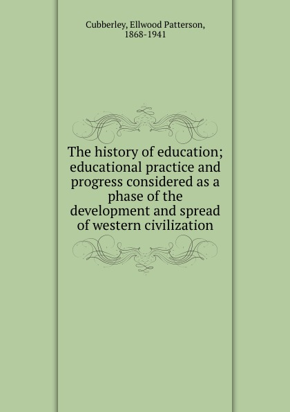 Ellwood Patterson Cubberley The history of education; educational practice and progress considered as a phase of the development and spread of western civilization