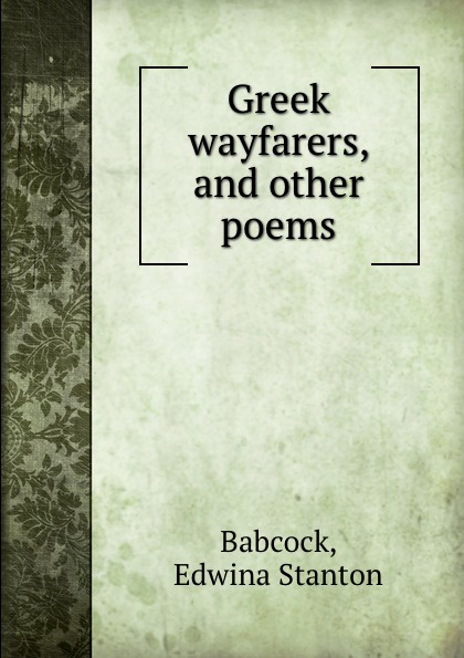 Edwina Stanton Babcock Greek wayfarers, and other poems edwina stanton babcock greek wayfarers and other poems
